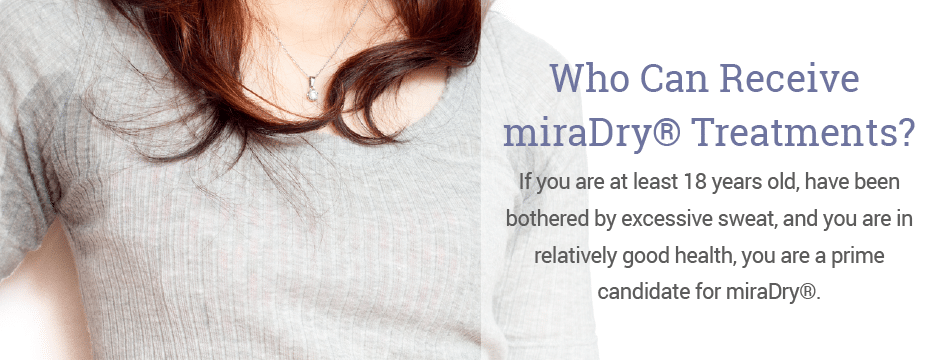 If you are at least 18 years old, have been bothered by excessive sweat, and you are in relatively good health, you are a prime candidate for miraDry®.
