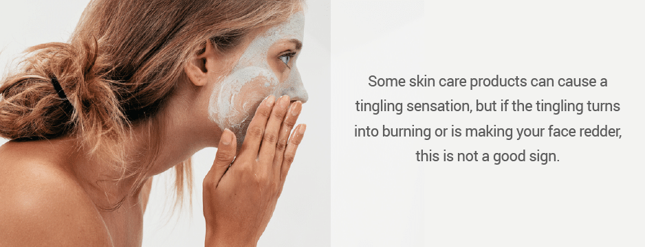 Some skin care products can cause a tingling sensation, but if the tingling turns into burning or is making your face redder, this is not a good sign.